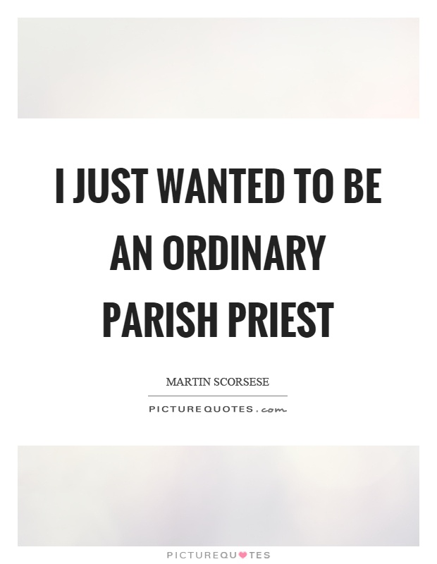 I just wanted to be an ordinary parish priest Picture Quote #1
