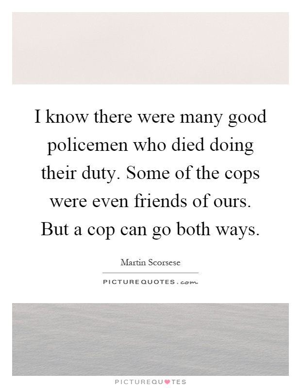 I know there were many good policemen who died doing their duty. Some of the cops were even friends of ours. But a cop can go both ways Picture Quote #1