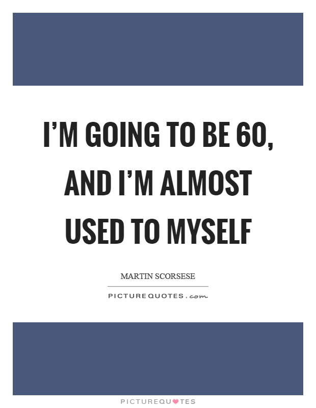 I'm going to be 60, and I'm almost used to myself Picture Quote #1