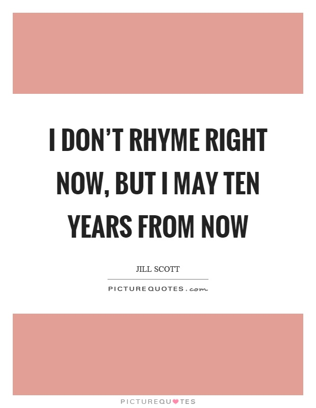 I don't rhyme right now, but I may ten years from now Picture Quote #1