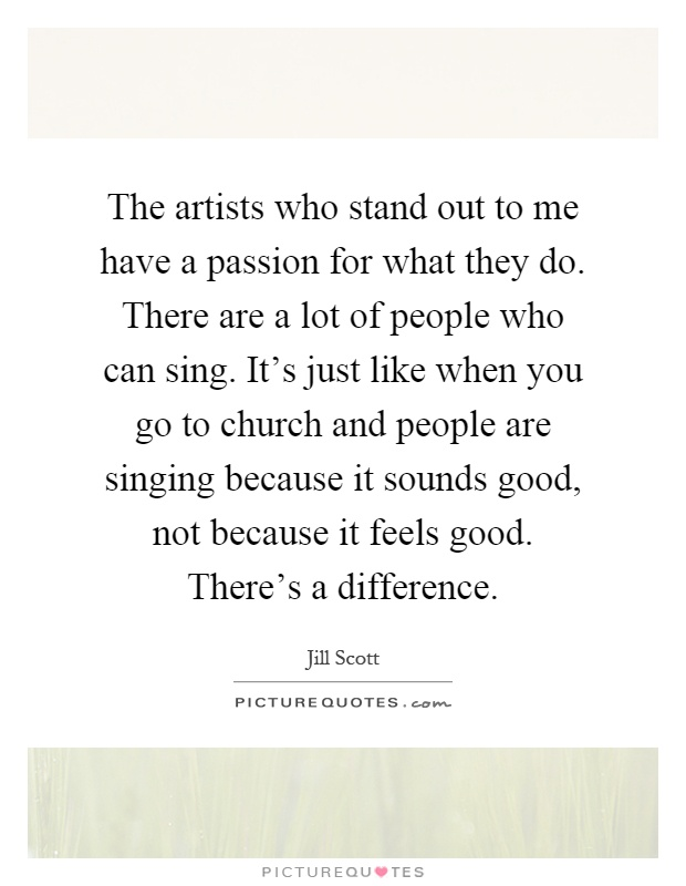 The artists who stand out to me have a passion for what they do. There are a lot of people who can sing. It's just like when you go to church and people are singing because it sounds good, not because it feels good. There's a difference Picture Quote #1