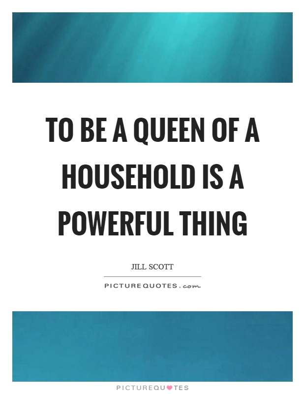 To be a queen of a household is a powerful thing Picture Quote #1