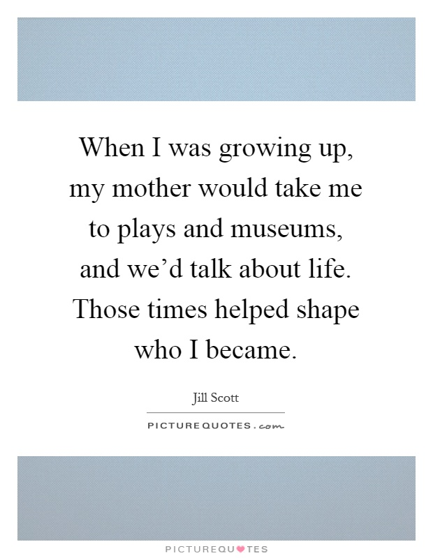 When I was growing up, my mother would take me to plays and museums, and we'd talk about life. Those times helped shape who I became Picture Quote #1