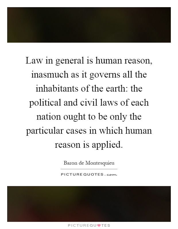 Law in general is human reason, inasmuch as it governs all the inhabitants of the earth: the political and civil laws of each nation ought to be only the particular cases in which human reason is applied Picture Quote #1