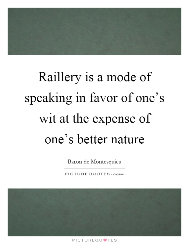 Raillery is a mode of speaking in favor of one's wit at the expense of one's better nature Picture Quote #1