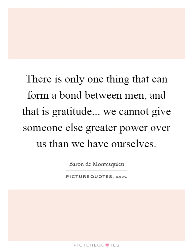 There is only one thing that can form a bond between men, and that is gratitude... we cannot give someone else greater power over us than we have ourselves Picture Quote #1