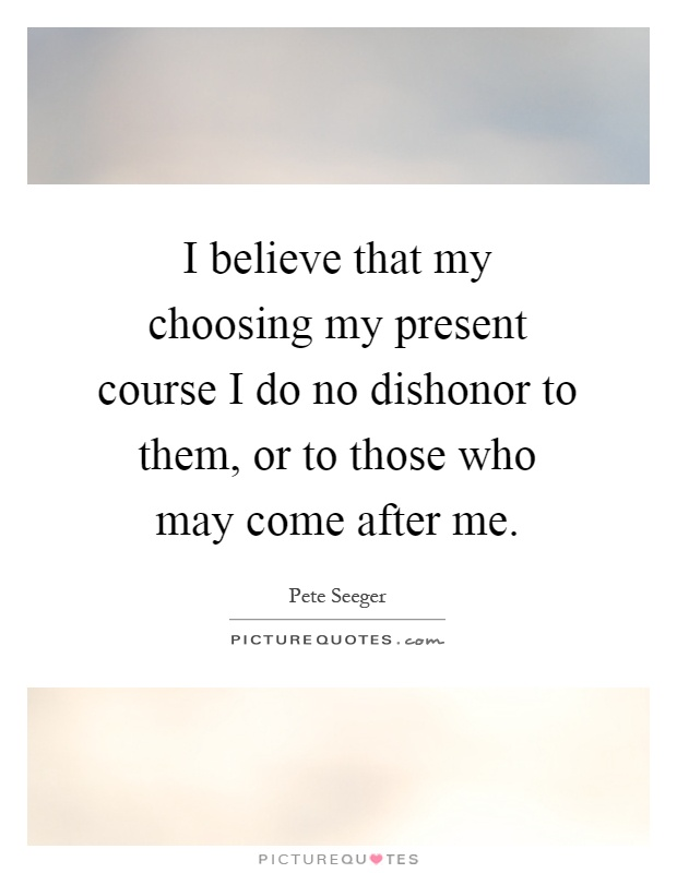 I believe that my choosing my present course I do no dishonor to them, or to those who may come after me Picture Quote #1