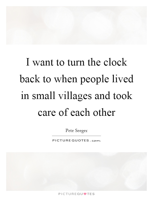 I want to turn the clock back to when people lived in small villages and took care of each other Picture Quote #1