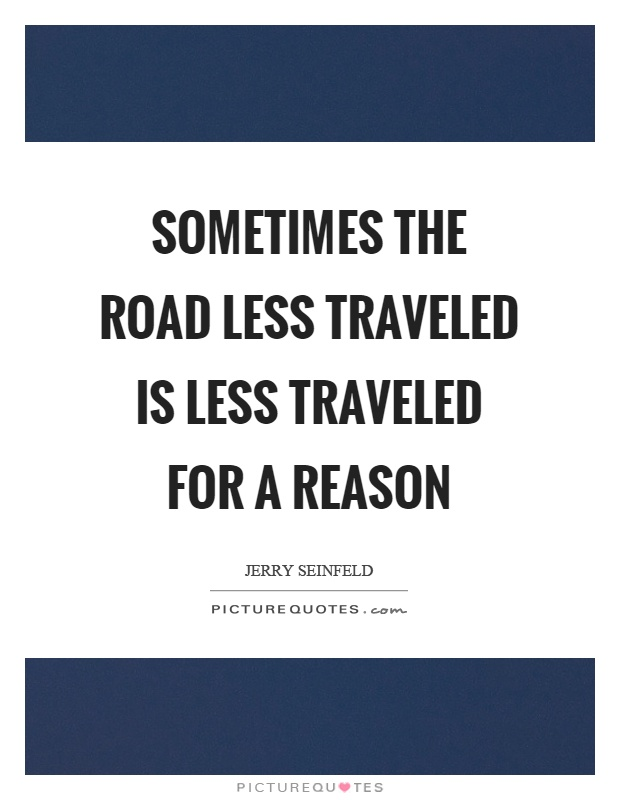 Sometimes the road less traveled is less traveled for a reason Picture Quote #1