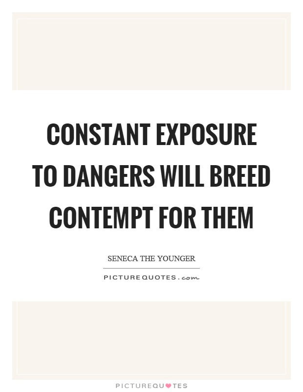 Constant exposure to dangers will breed contempt for them Picture Quote #1