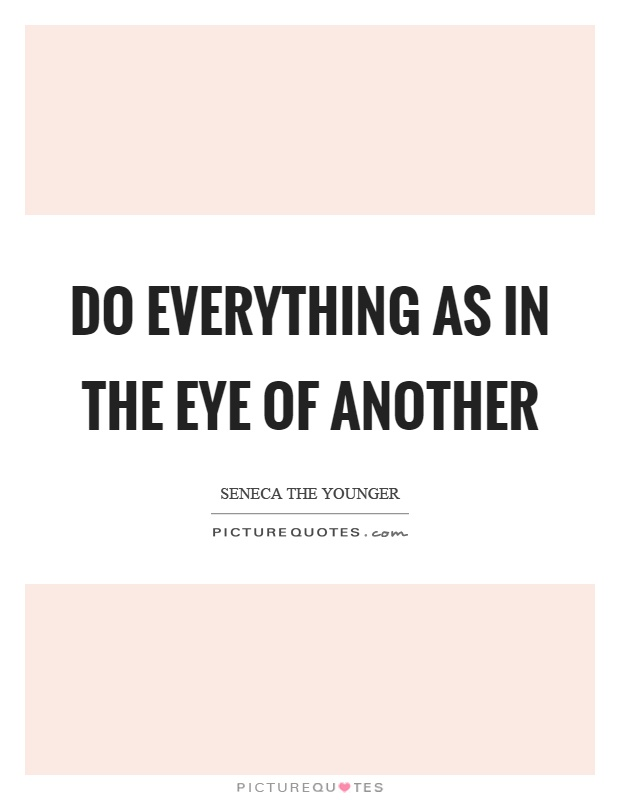 Do everything as in the eye of another Picture Quote #1