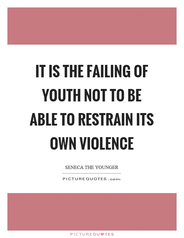 It is the failing of youth not to be able to restrain its own violence Picture Quote #1