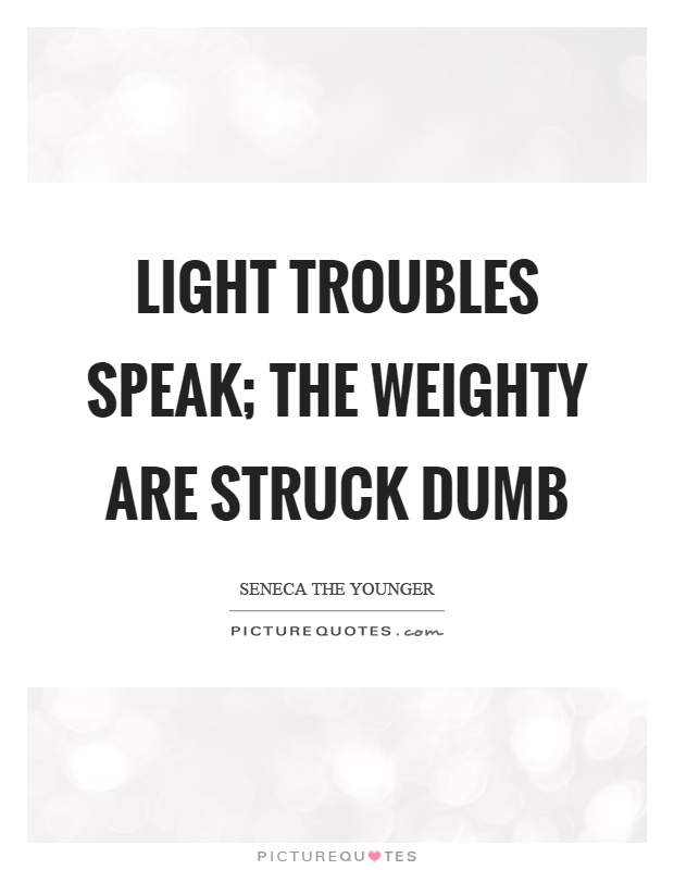 Light troubles speak; the weighty are struck dumb Picture Quote #1