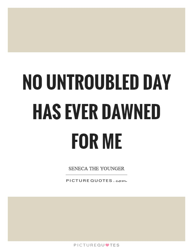 No untroubled day has ever dawned for me Picture Quote #1