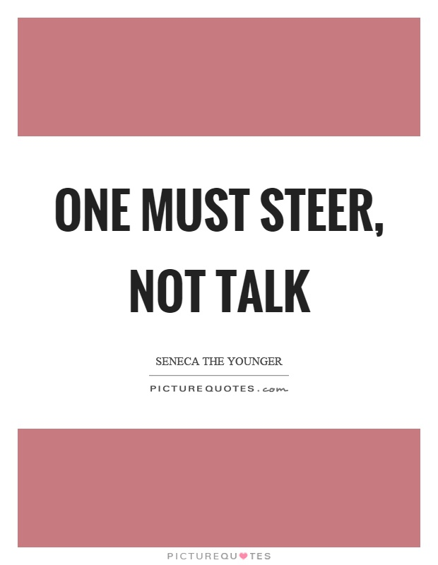 One must steer, not talk Picture Quote #1