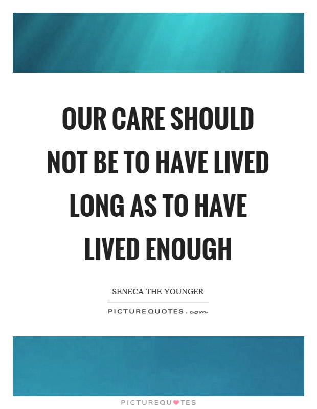 Our care should not be to have lived long as to have lived enough Picture Quote #1