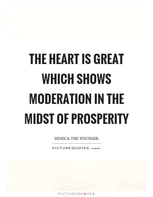 The heart is great which shows moderation in the midst of prosperity Picture Quote #1
