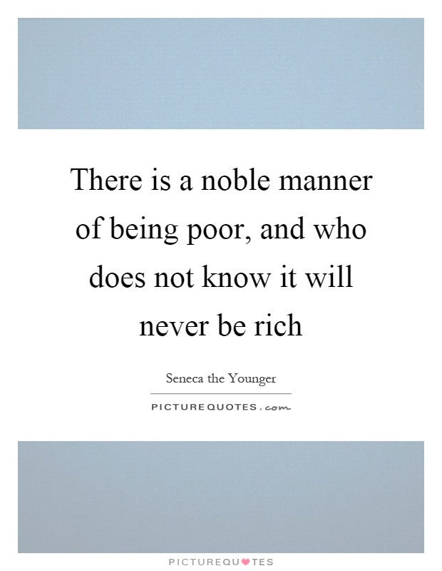 There is a noble manner of being poor, and who does not know it will never be rich Picture Quote #1