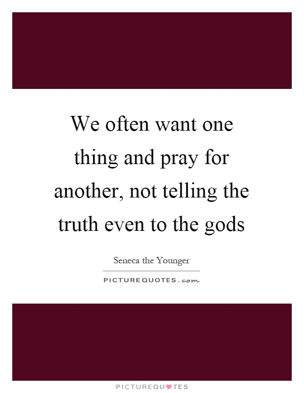 We often want one thing and pray for another, not telling the truth even to the gods Picture Quote #1