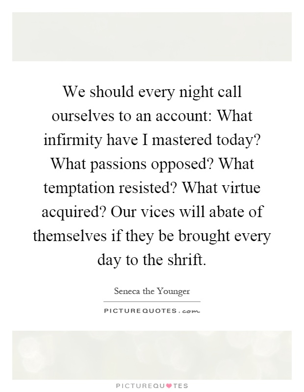We should every night call ourselves to an account: What infirmity have I mastered today? What passions opposed? What temptation resisted? What virtue acquired? Our vices will abate of themselves if they be brought every day to the shrift Picture Quote #1