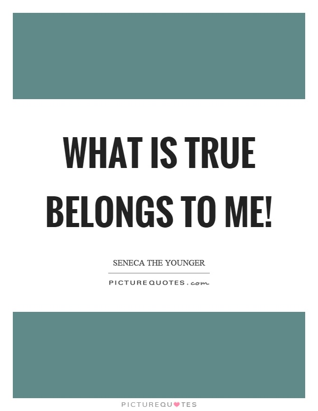 What is true belongs to me! Picture Quote #1