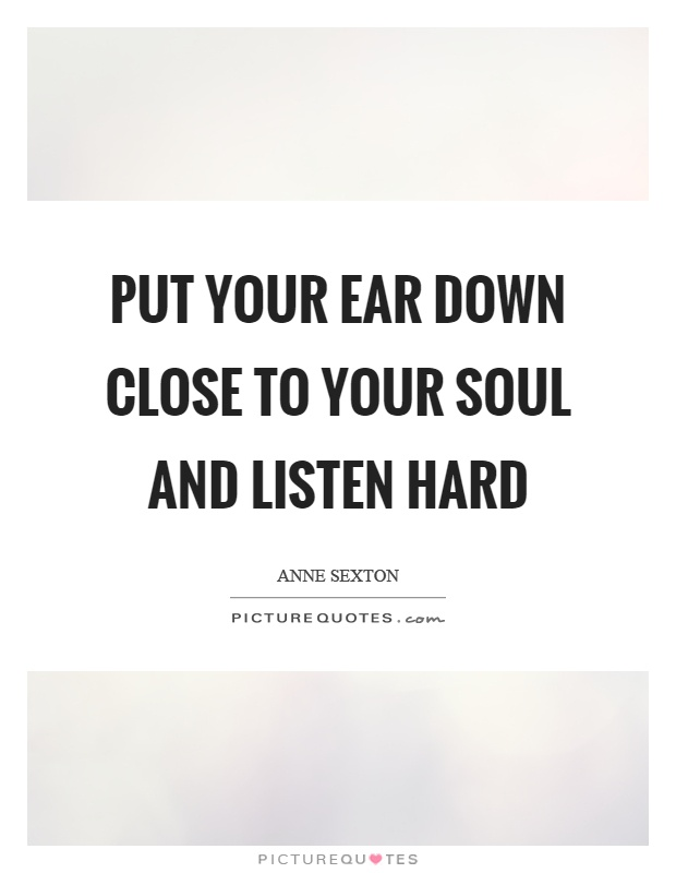 Put your ear down close to your soul and listen hard Picture Quote #1
