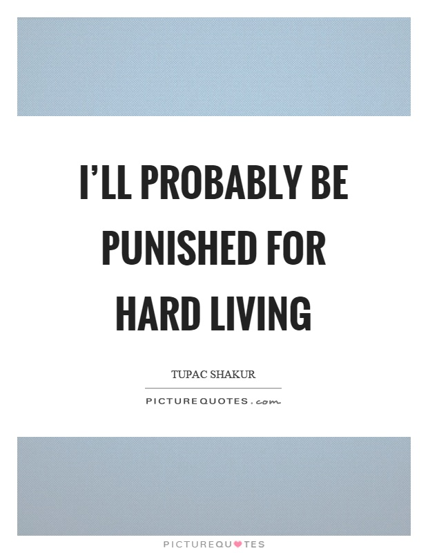 I'll probably be punished for hard living Picture Quote #1