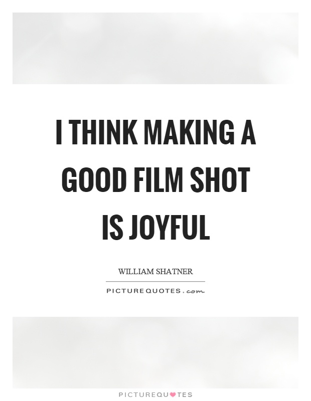 I think making a good film shot is joyful Picture Quote #1