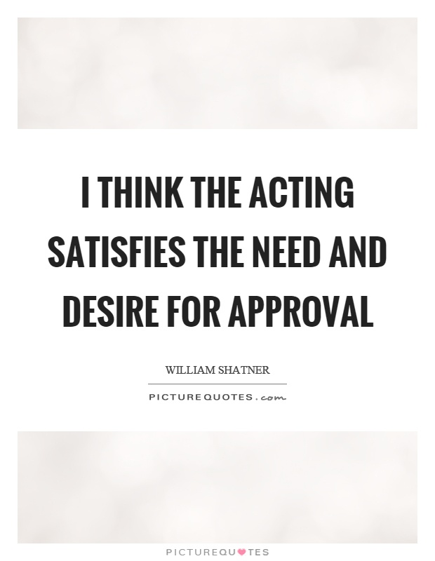 I think the acting satisfies the need and desire for approval Picture Quote #1