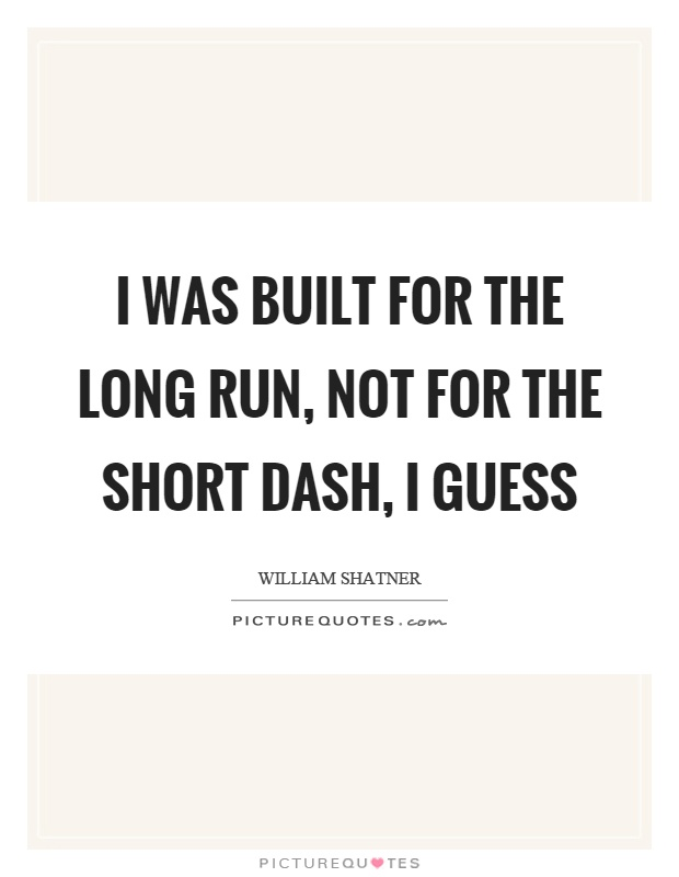 I was built for the long run, not for the short dash, I guess Picture Quote #1