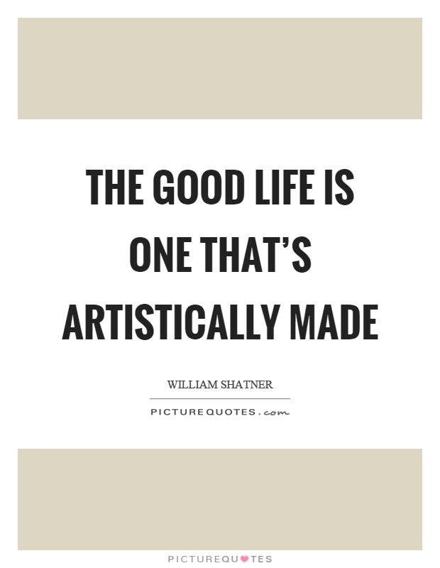 The good life is one that's artistically made Picture Quote #1