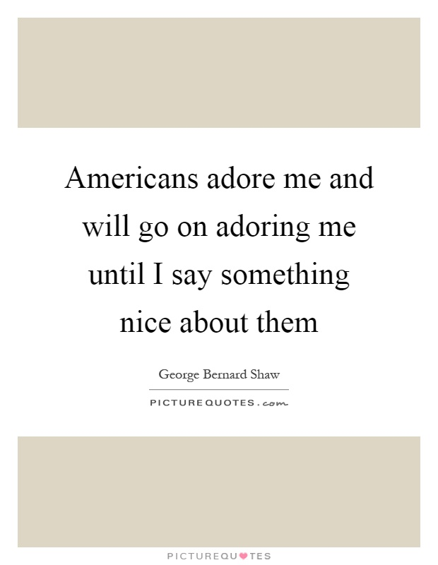 Americans adore me and will go on adoring me until I say something nice about them Picture Quote #1