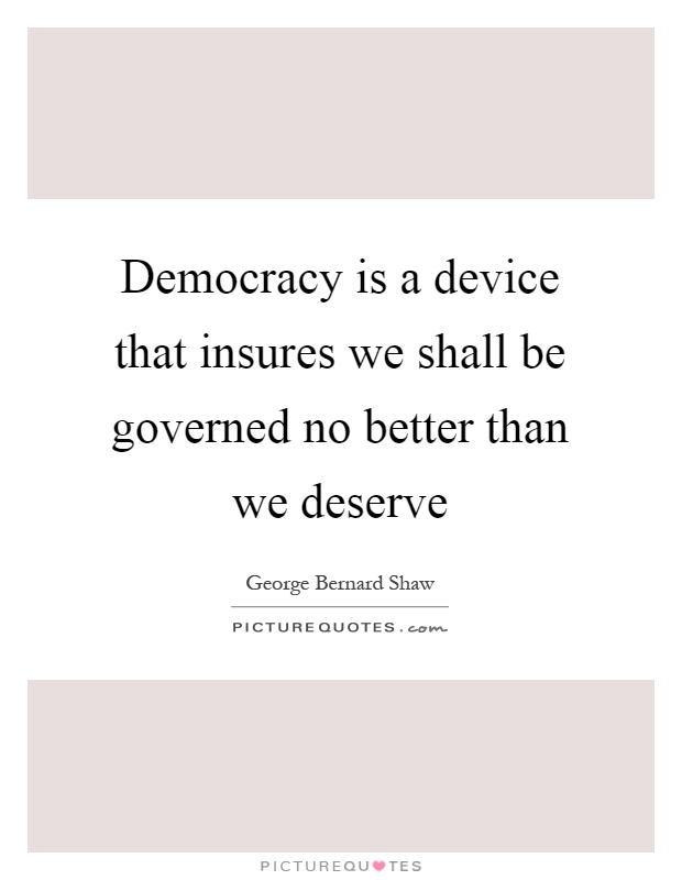 Democracy is a device that insures we shall be governed no better than we deserve Picture Quote #1