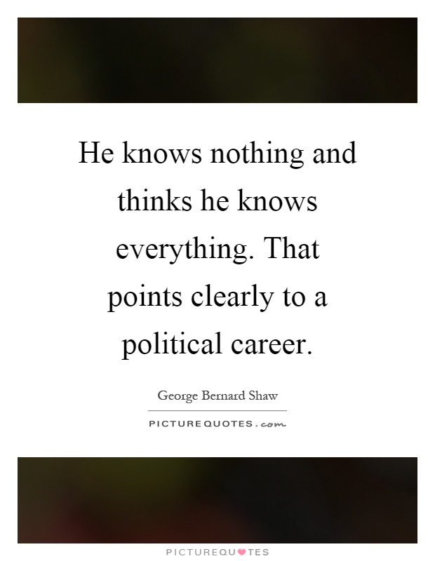 He knows nothing and thinks he knows everything. That points clearly to a political career Picture Quote #1
