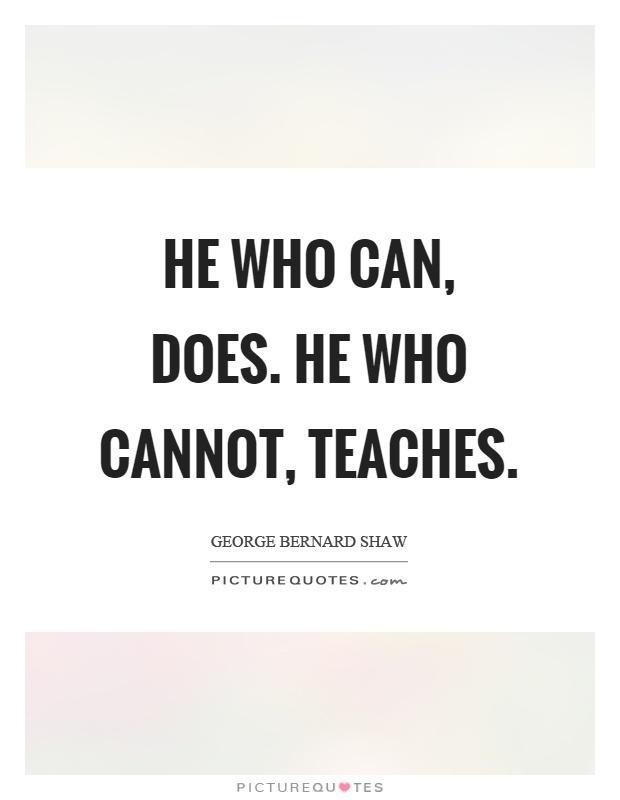 He who can, does. He who cannot, teaches Picture Quote #1