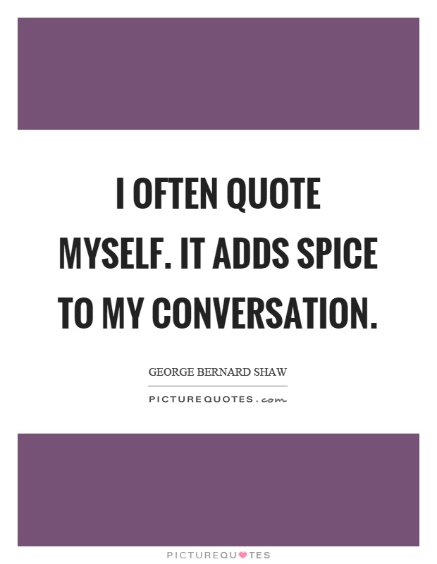 I often quote myself. It adds spice to my conversation Picture Quote #1