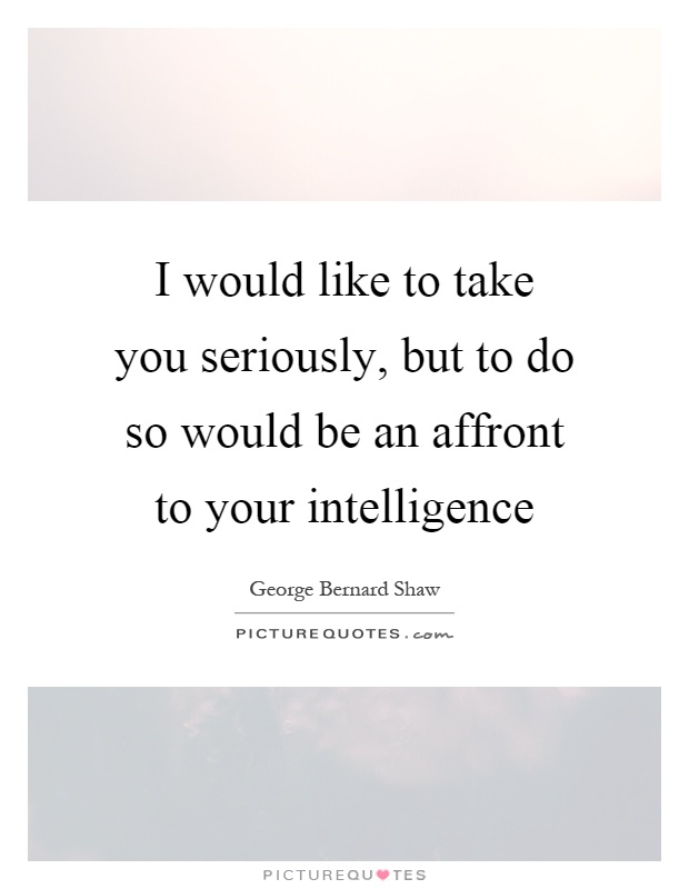 I would like to take you seriously, but to do so would be an affront to your intelligence Picture Quote #1