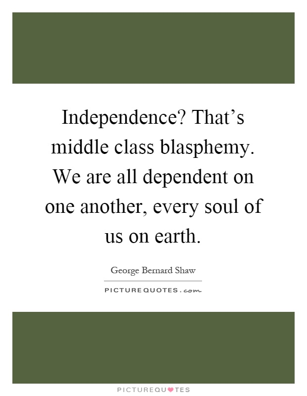 Independence? That's middle class blasphemy. We are all dependent on one another, every soul of us on earth Picture Quote #1