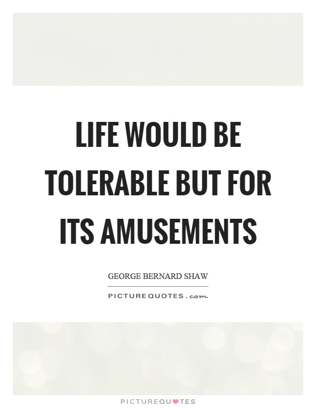 Life would be tolerable but for its amusements Picture Quote #1