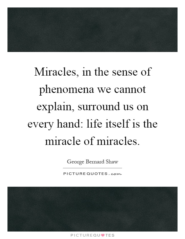 Miracles, in the sense of phenomena we cannot explain, surround us on every hand: life itself is the miracle of miracles Picture Quote #1