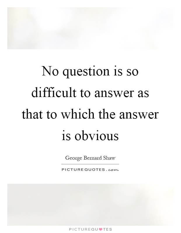 No question is so difficult to answer as that to which the answer is obvious Picture Quote #1