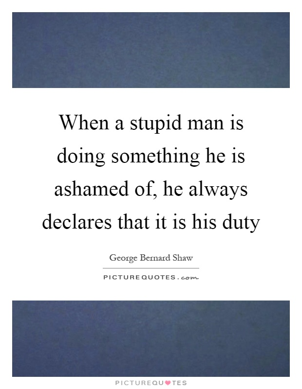 When a stupid man is doing something he is ashamed of, he always declares that it is his duty Picture Quote #1