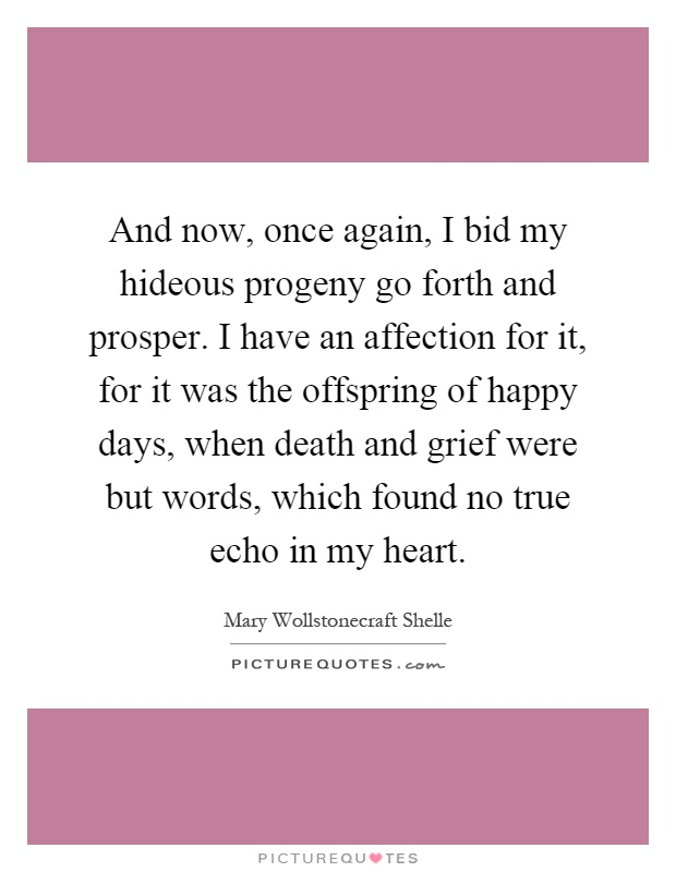 And now, once again, I bid my hideous progeny go forth and prosper. I have an affection for it, for it was the offspring of happy days, when death and grief were but words, which found no true echo in my heart Picture Quote #1
