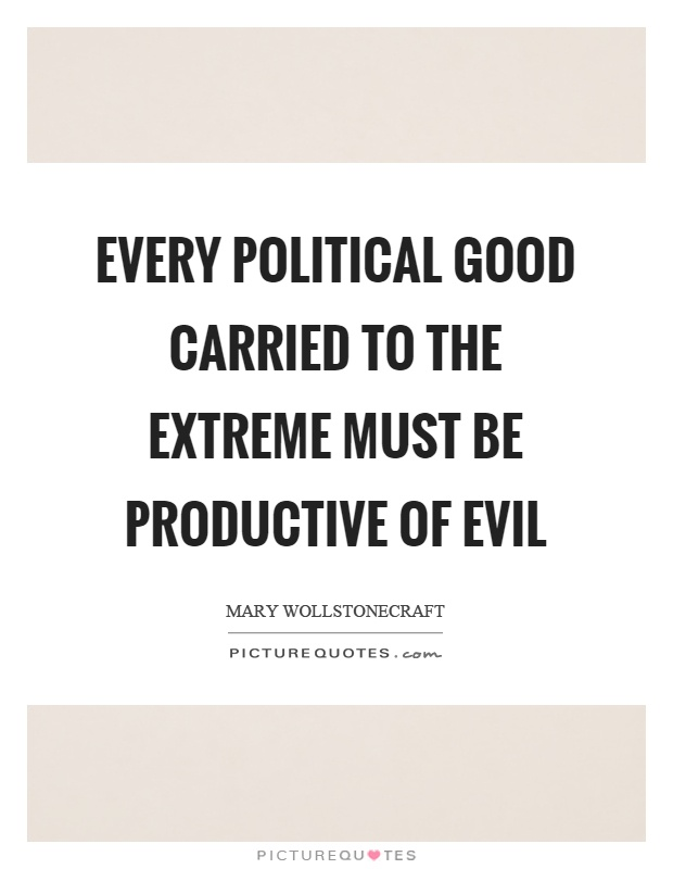 Every political good carried to the extreme must be productive of evil Picture Quote #1