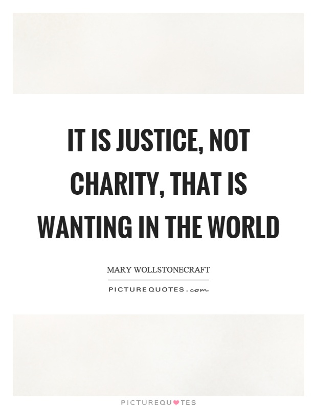 It is justice, not charity, that is wanting in the world Picture Quote #1