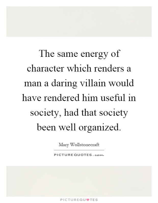 The same energy of character which renders a man a daring villain would have rendered him useful in society, had that society been well organized Picture Quote #1