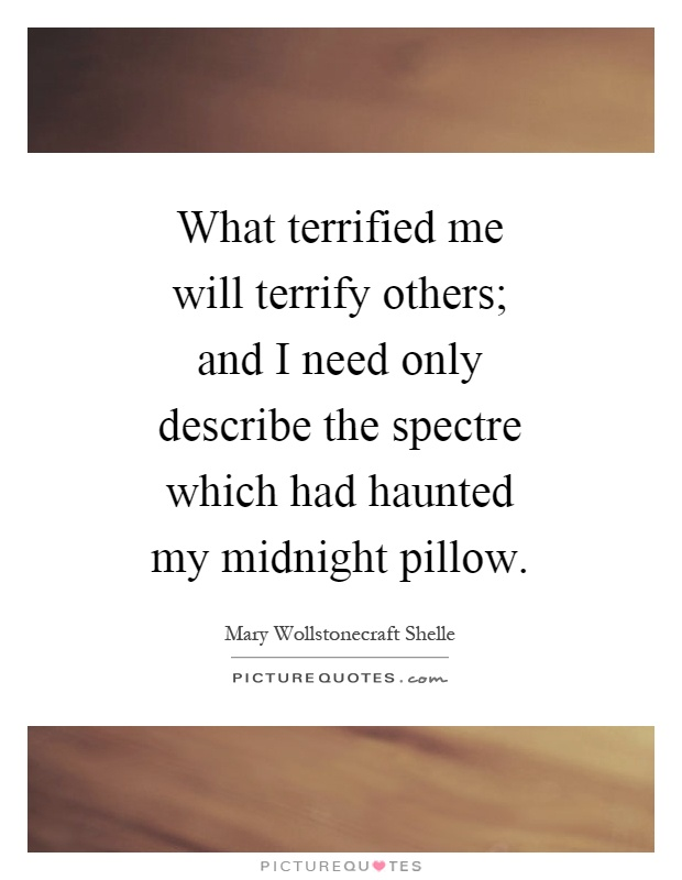 What terrified me will terrify others; and I need only describe the spectre which had haunted my midnight pillow Picture Quote #1