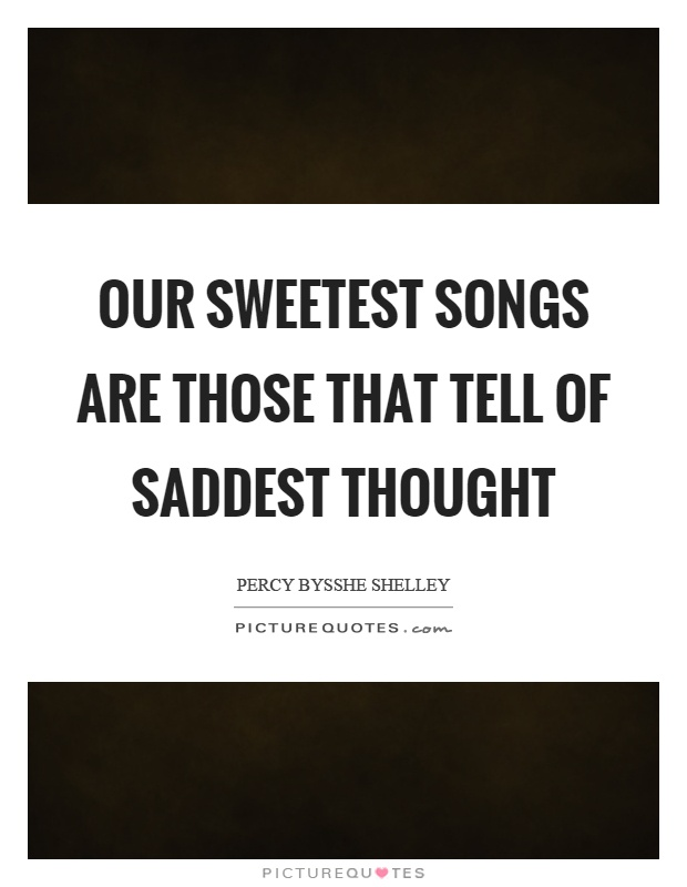 Our sweetest songs are those that tell of saddest thought Picture Quote #1