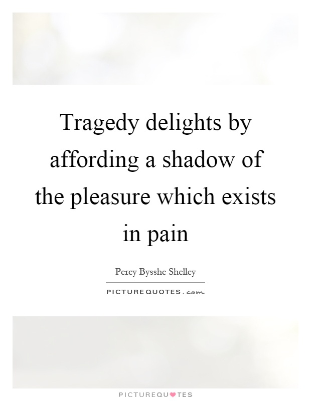 Tragedy delights by affording a shadow of the pleasure which exists in pain Picture Quote #1