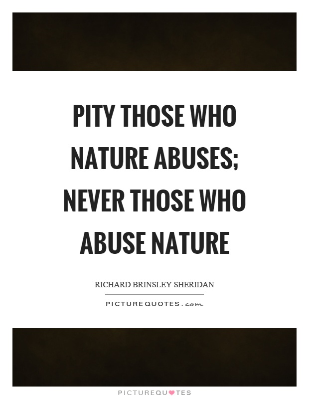 Pity those who nature abuses; never those who abuse nature Picture Quote #1